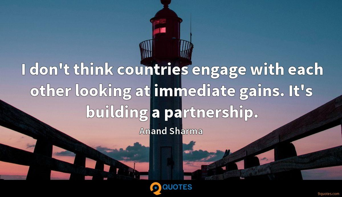 I don't think countries engage with each other looking at immediate gains. It's building a partnership.