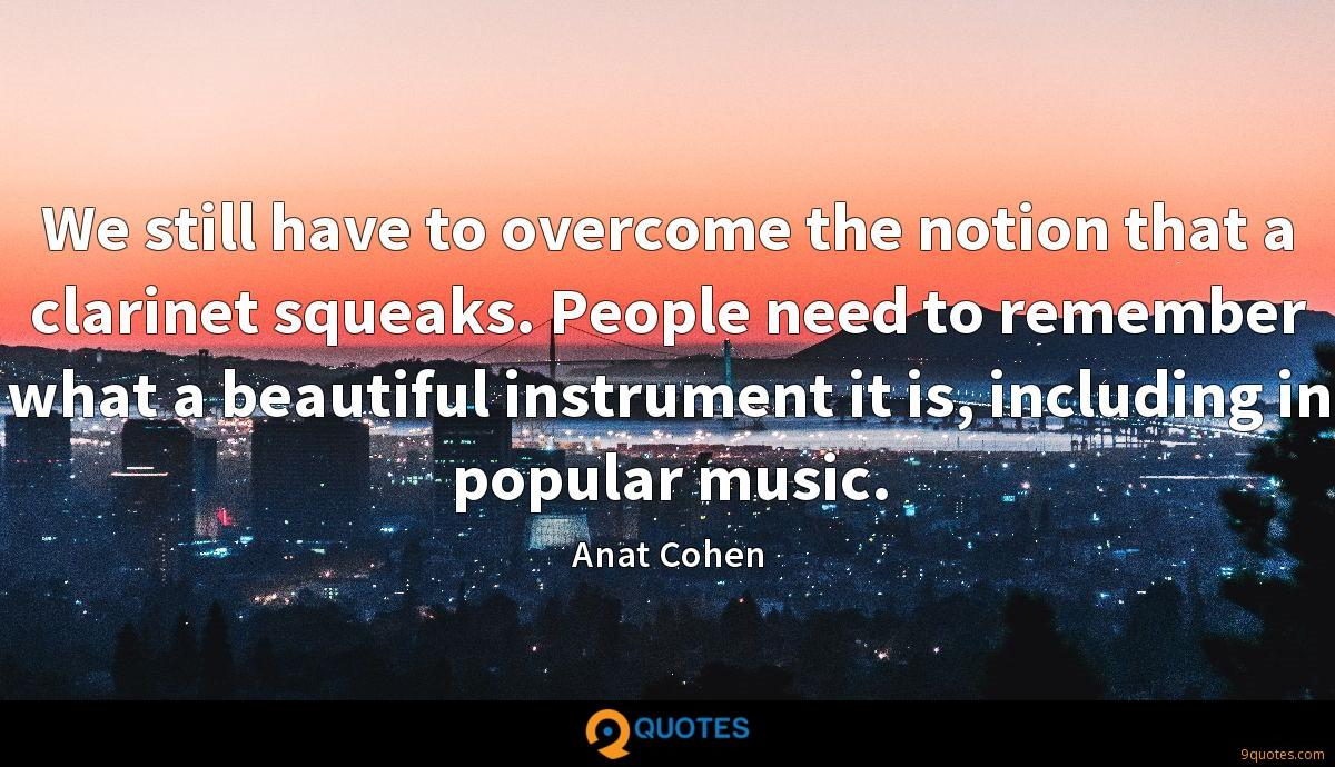 We still have to overcome the notion that a clarinet squeaks. People need to remember what a beautiful instrument it is, including in popular music.