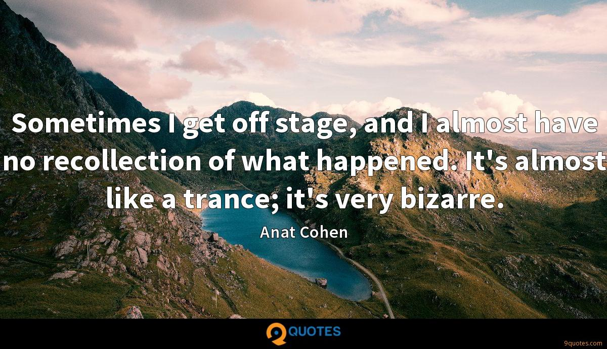 Sometimes I get off stage, and I almost have no recollection of what happened. It's almost like a trance; it's very bizarre.