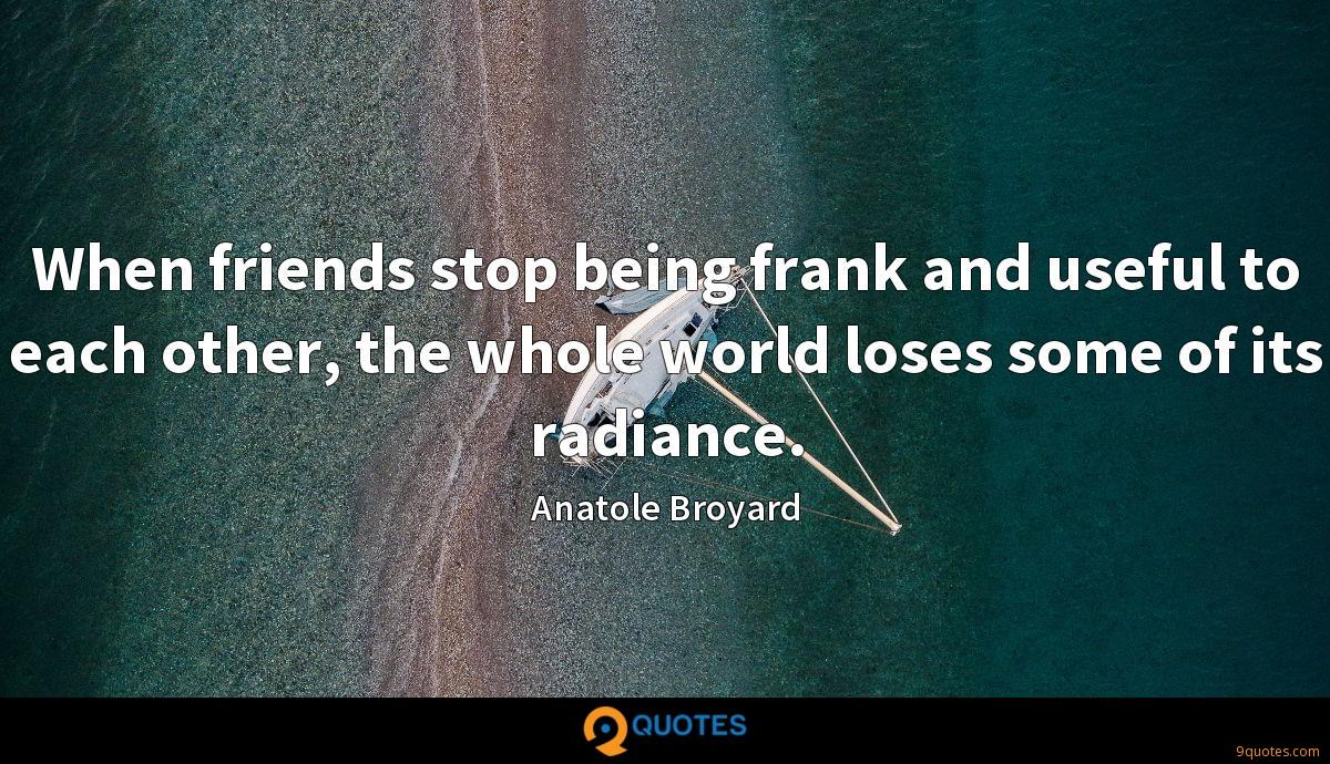 When friends stop being frank and useful to each other, the whole world loses some of its radiance.