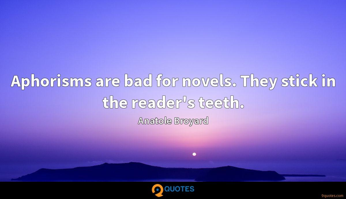 Aphorisms are bad for novels. They stick in the reader's teeth.