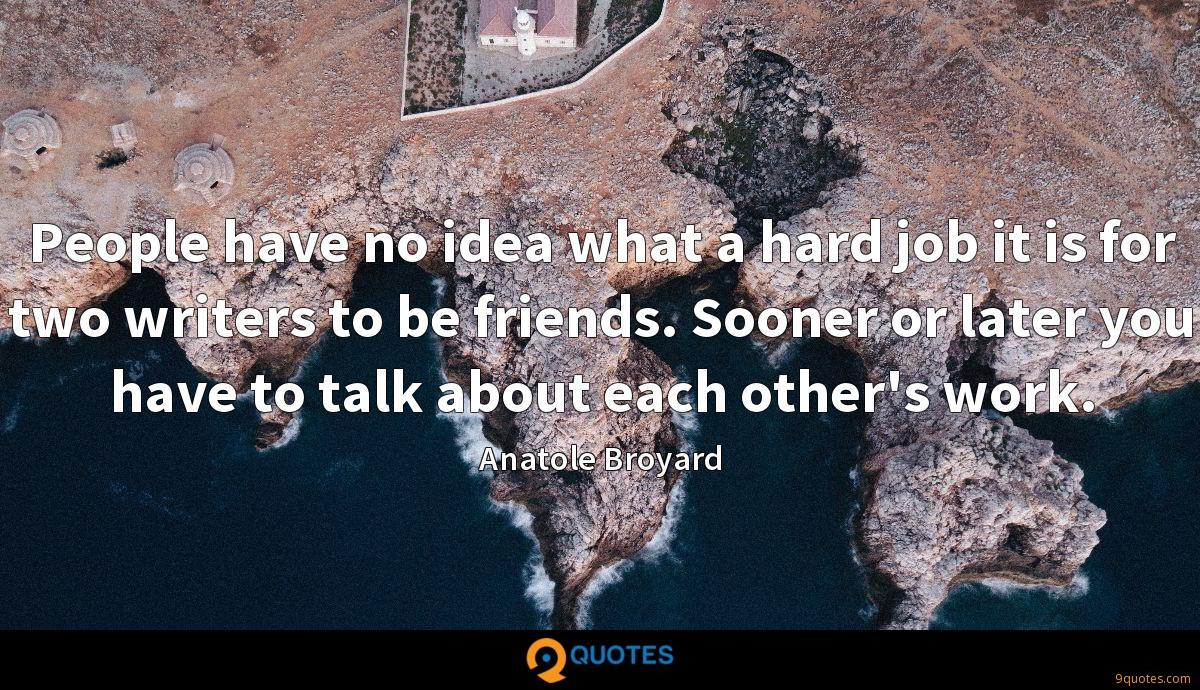 People have no idea what a hard job it is for two writers to be friends. Sooner or later you have to talk about each other's work.