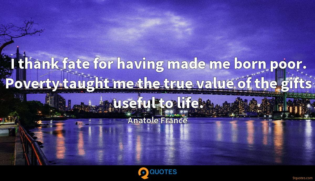 I thank fate for having made me born poor. Poverty taught me the true value of the gifts useful to life.