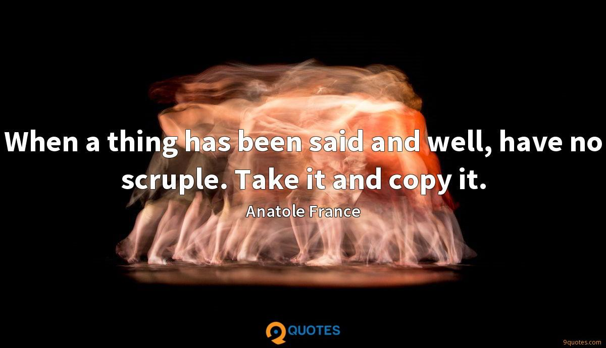 When a thing has been said and well, have no scruple. Take it and copy it.