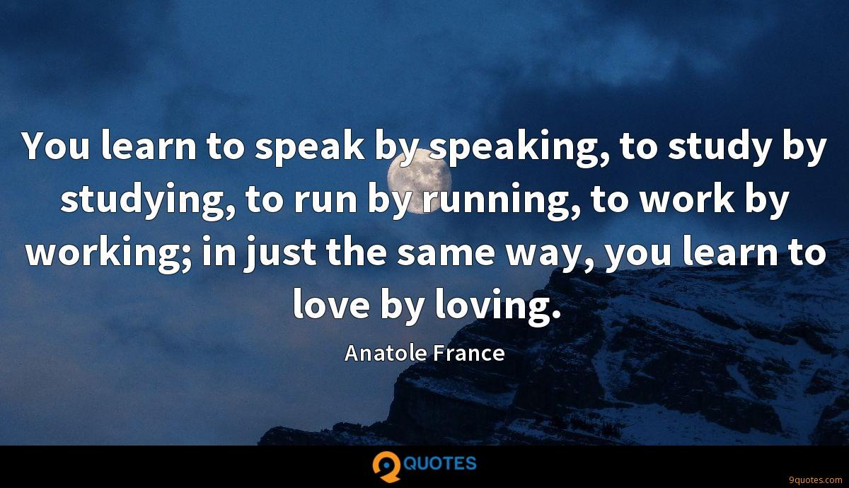 You learn to speak by speaking, to study by studying, to run by running, to work by working; in just the same way, you learn to love by loving.