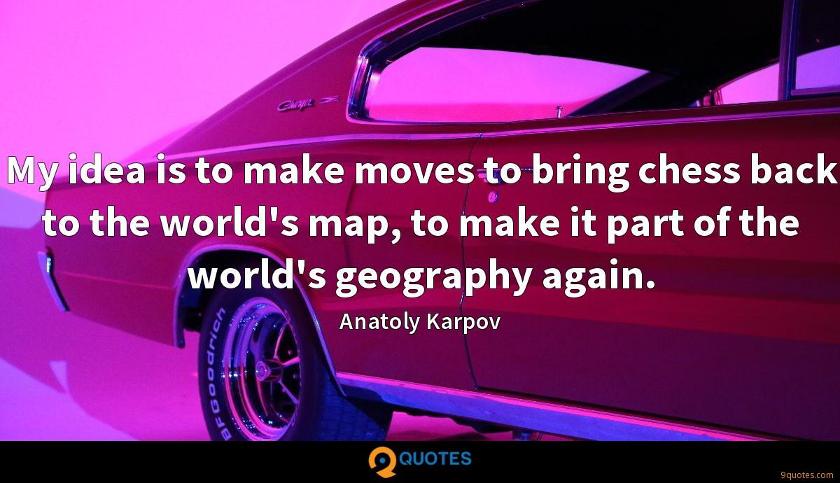 My idea is to make moves to bring chess back to the world's map, to make it part of the world's geography again.