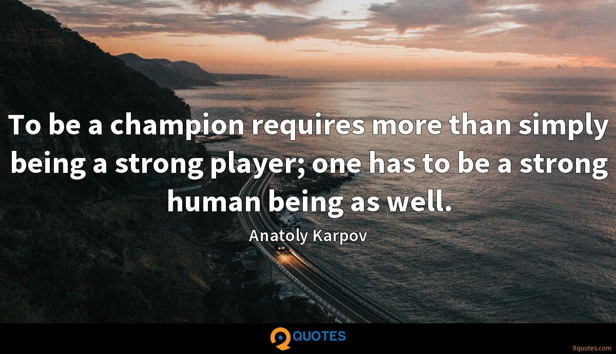 To be a champion requires more than simply being a strong player; one has to be a strong human being as well.
