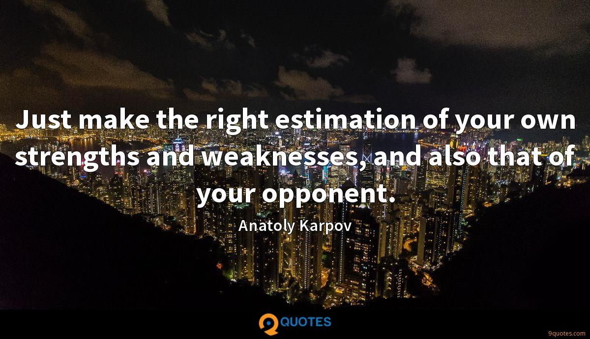 Just make the right estimation of your own strengths and weaknesses, and also that of your opponent.