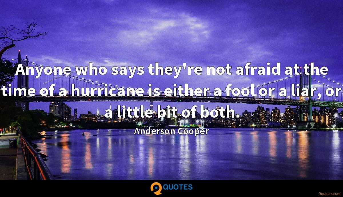 Anyone who says they're not afraid at the time of a hurricane is either a fool or a liar, or a little bit of both.