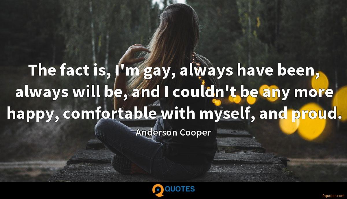 The fact is, I'm gay, always have been, always will be, and I couldn't be any more happy, comfortable with myself, and proud.