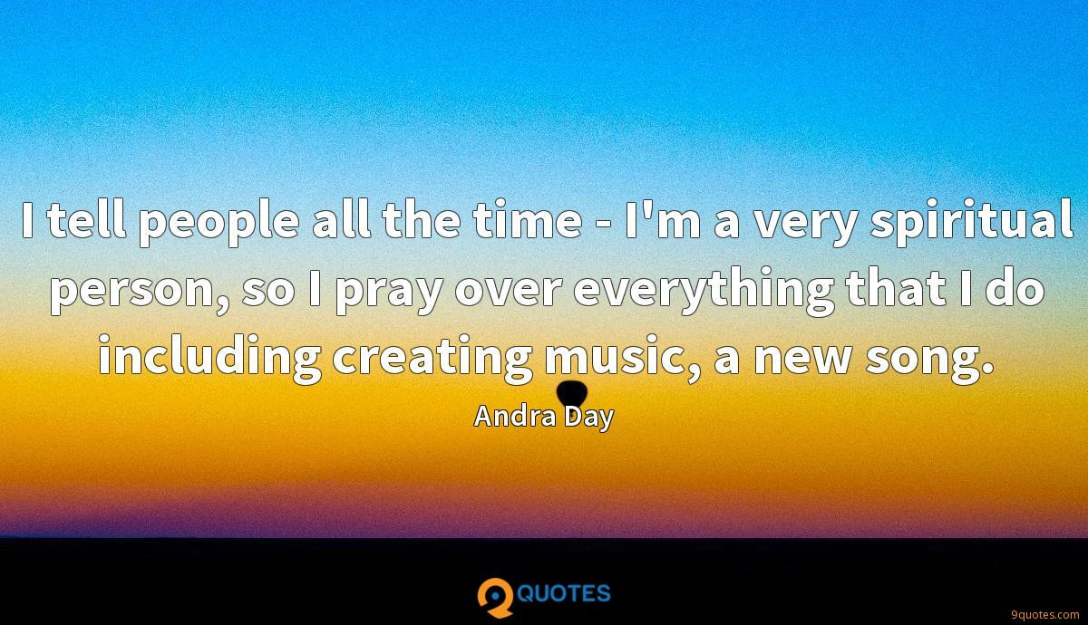I tell people all the time - I'm a very spiritual person, so I pray over everything that I do including creating music, a new song.