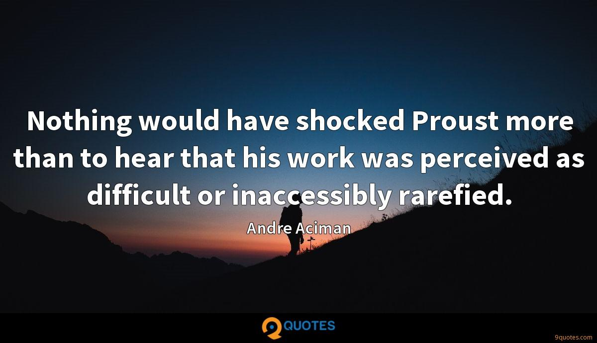 Nothing would have shocked Proust more than to hear that his work was perceived as difficult or inaccessibly rarefied.