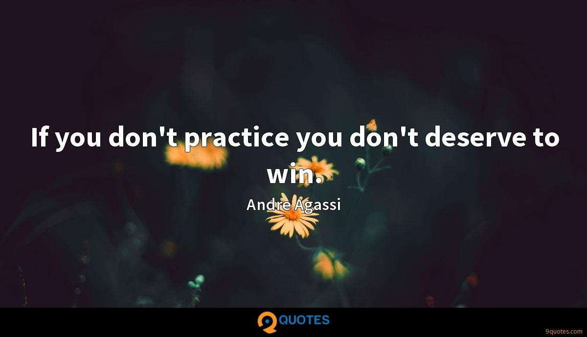 If you don't practice you don't deserve to win.