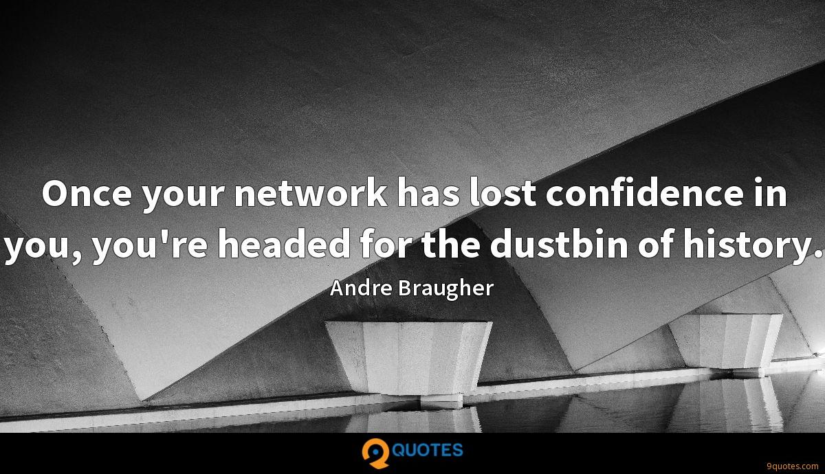 Once your network has lost confidence in you, you're headed for the dustbin of history.