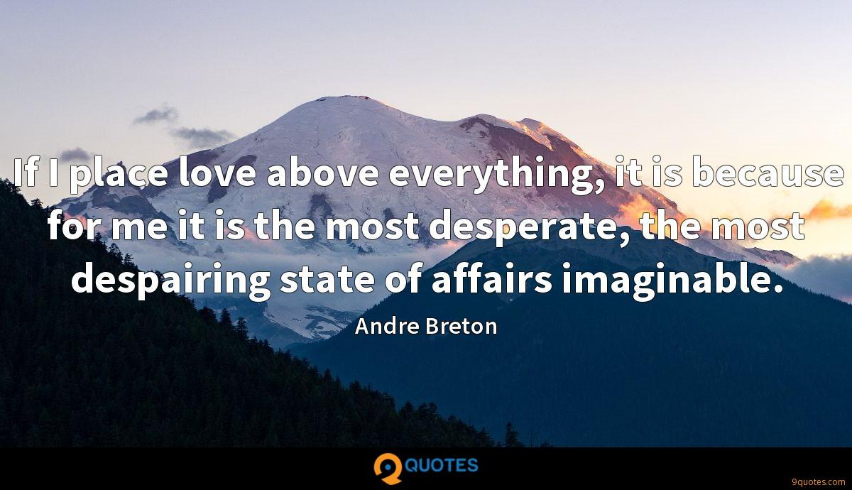 If I place love above everything, it is because for me it is the most desperate, the most despairing state of affairs imaginable.