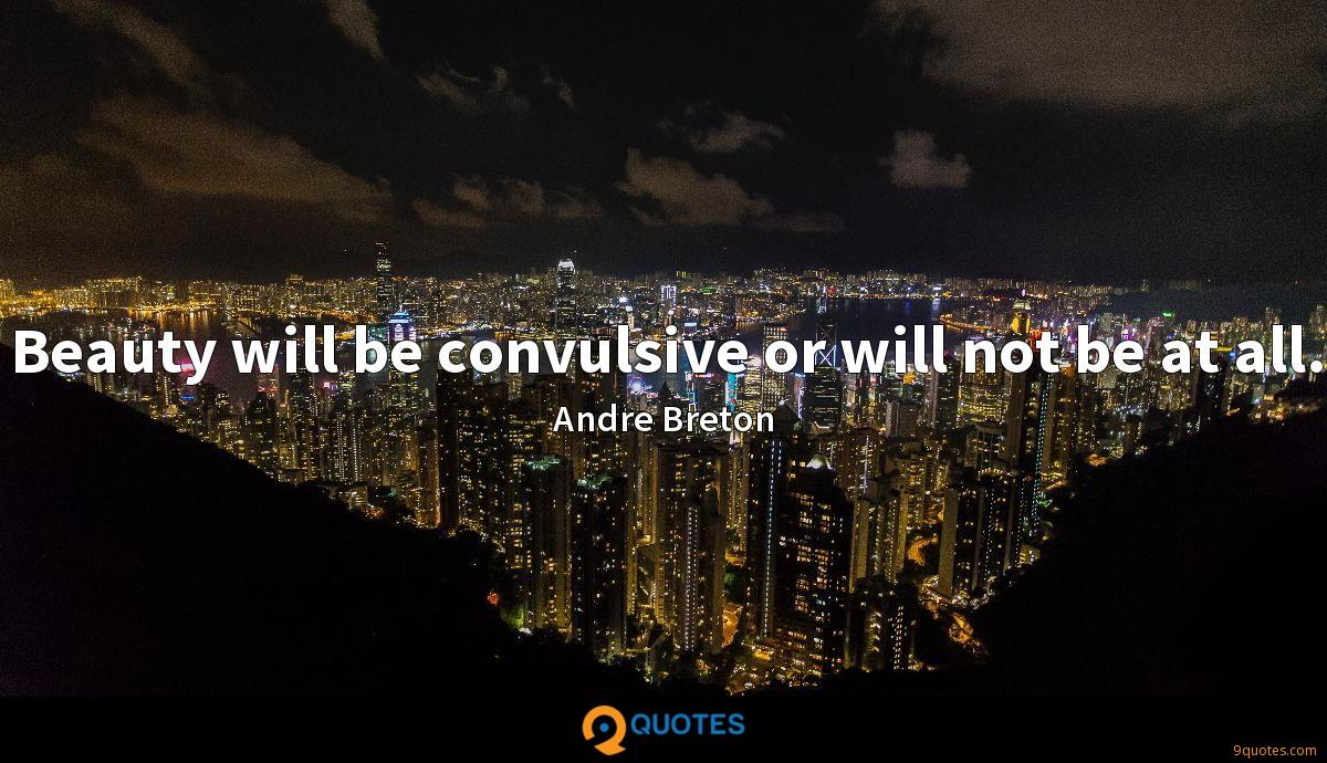 Beauty will be convulsive or will not be at all.