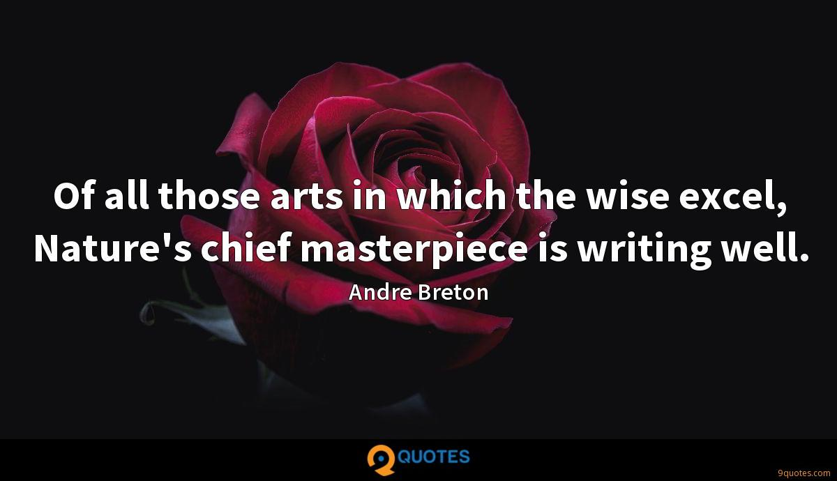 Of all those arts in which the wise excel, Nature's chief masterpiece is writing well.