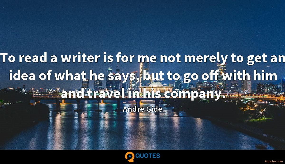 To read a writer is for me not merely to get an idea of what he says, but to go off with him and travel in his company.