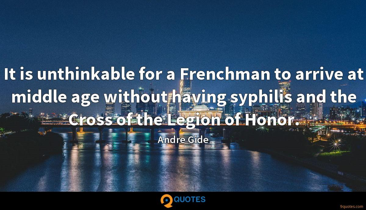 It is unthinkable for a Frenchman to arrive at middle age without having syphilis and the Cross of the Legion of Honor.