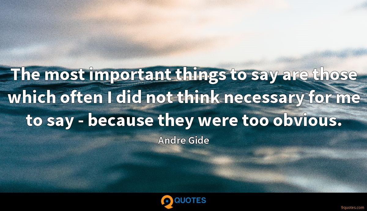 The most important things to say are those which often I did not think necessary for me to say - because they were too obvious.