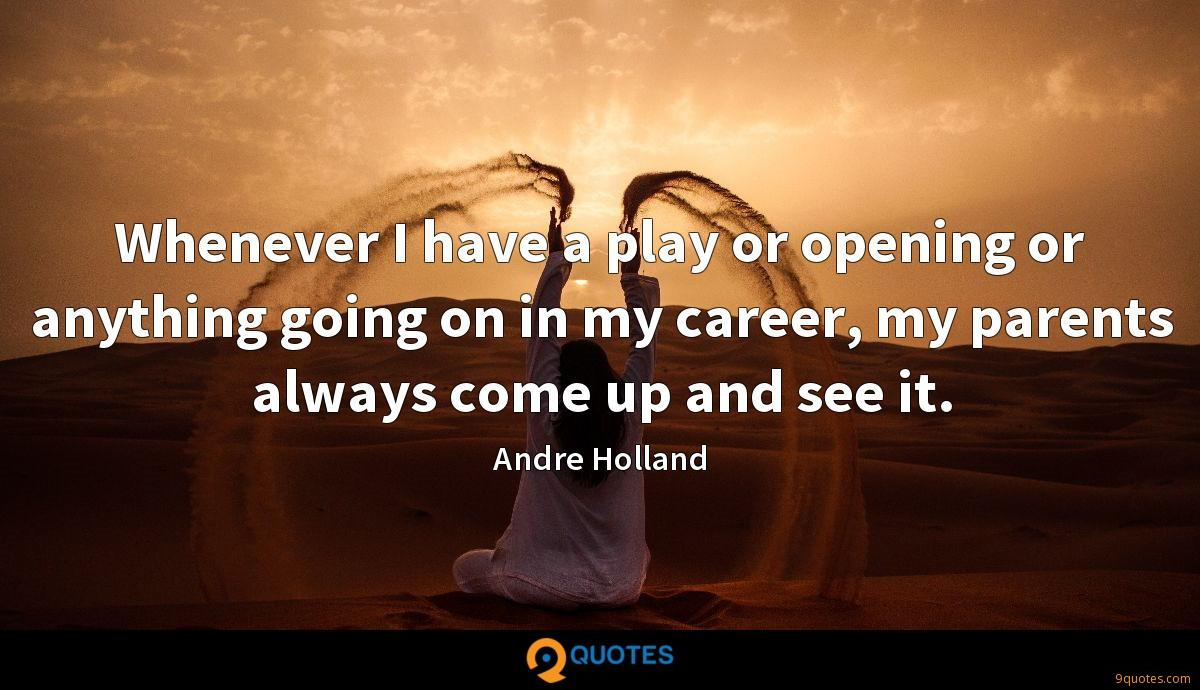 Whenever I have a play or opening or anything going on in my career, my parents always come up and see it.