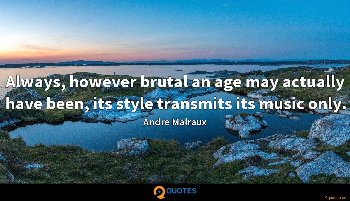 Always, however brutal an age may actually have been, its style transmits its music only.