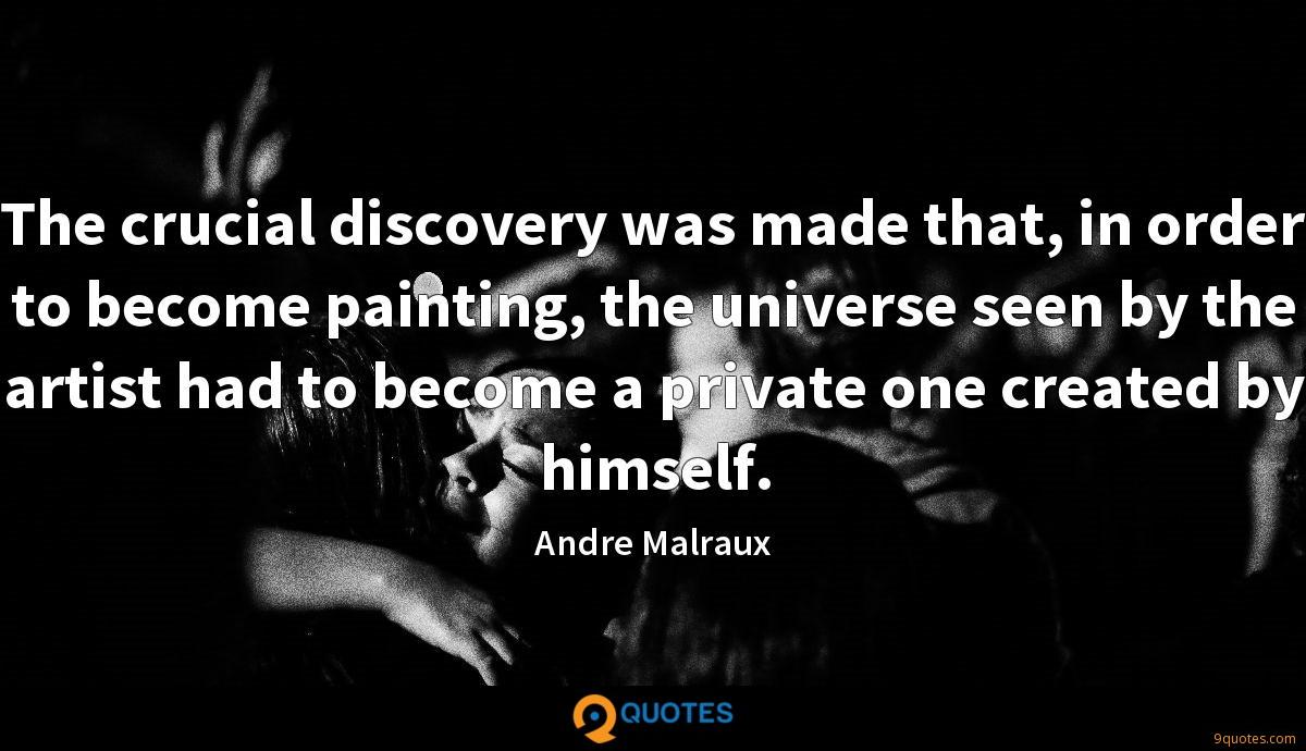 The crucial discovery was made that, in order to become painting, the universe seen by the artist had to become a private one created by himself.
