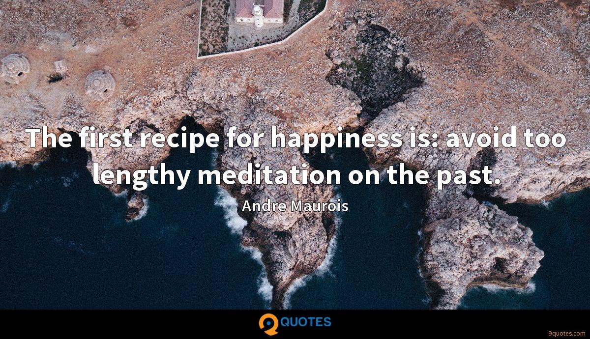 The first recipe for happiness is: avoid too lengthy meditation on the past.