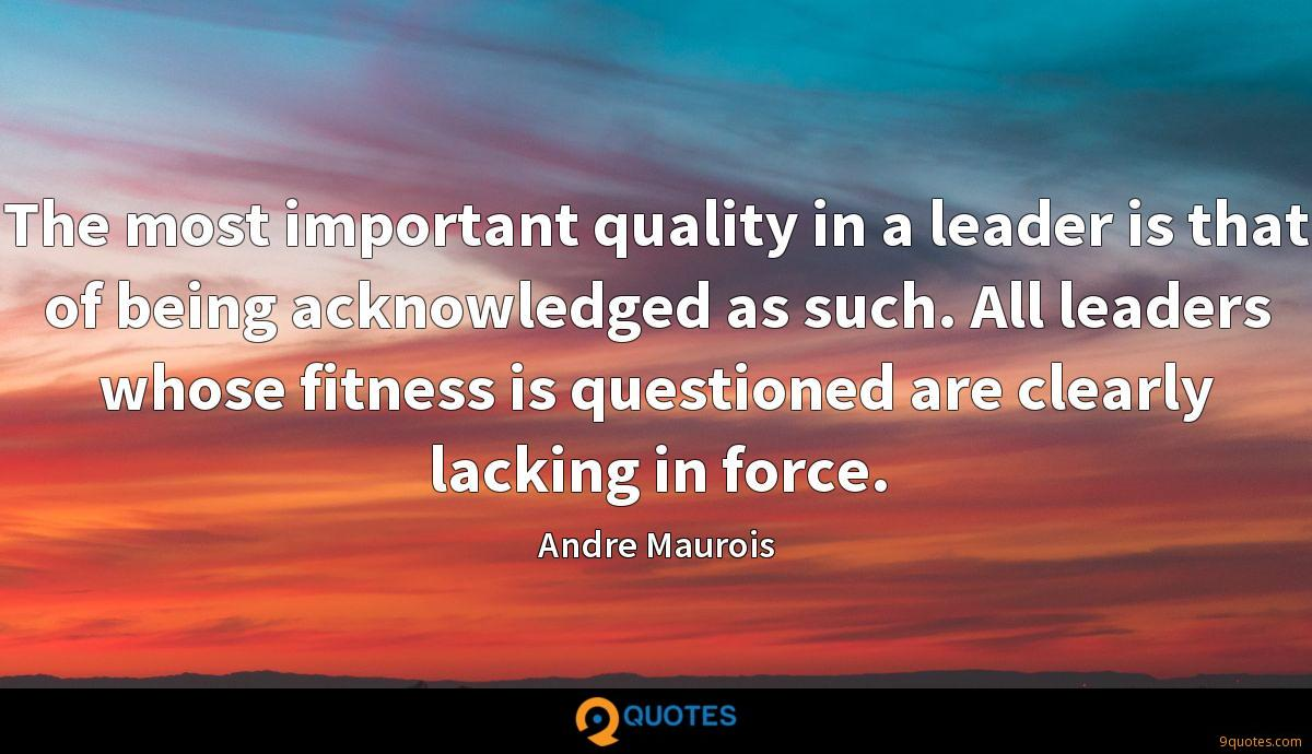 The most important quality in a leader is that of being acknowledged as such. All leaders whose fitness is questioned are clearly lacking in force.