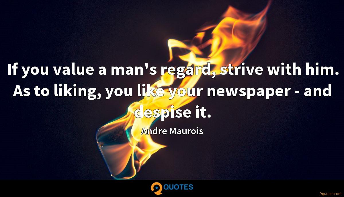 If you value a man's regard, strive with him. As to liking, you like your newspaper - and despise it.