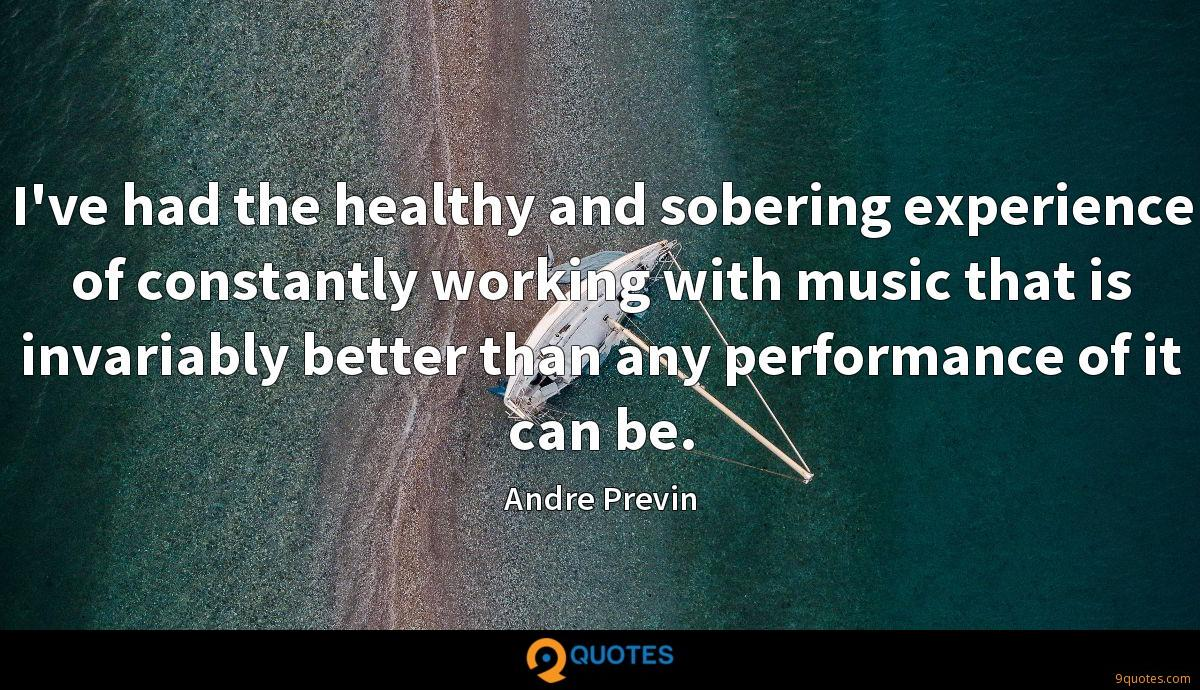 I've had the healthy and sobering experience of constantly working with music that is invariably better than any performance of it can be.