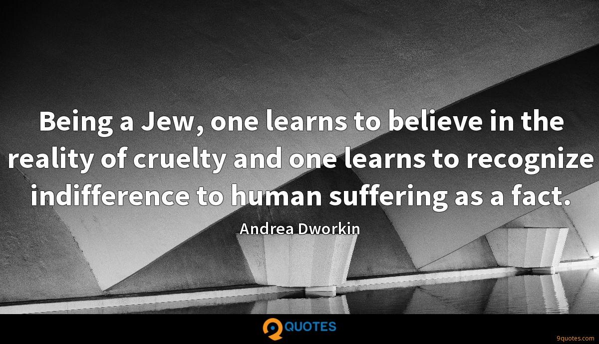 Being a Jew, one learns to believe in the reality of cruelty and one learns to recognize indifference to human suffering as a fact.