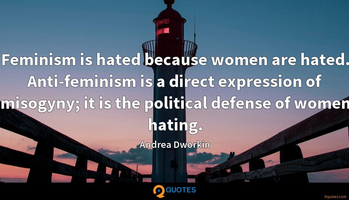 Feminism is hated because women are hated. Anti-feminism is a direct expression of misogyny; it is the political defense of women hating.