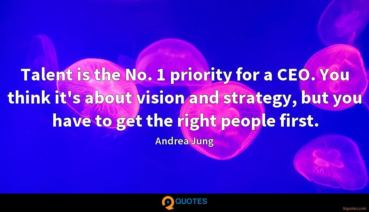 Talent is the No. 1 priority for a CEO. You think it's about vision and strategy, but you have to get the right people first.
