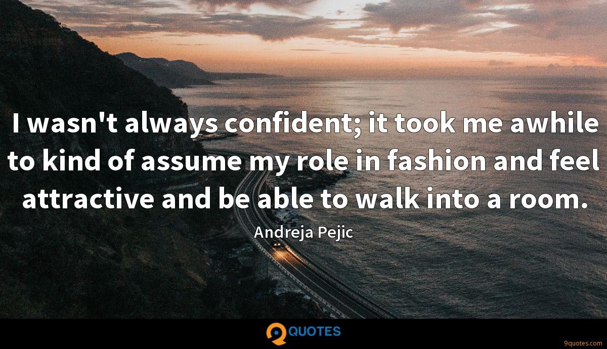 I wasn't always confident; it took me awhile to kind of assume my role in fashion and feel attractive and be able to walk into a room.