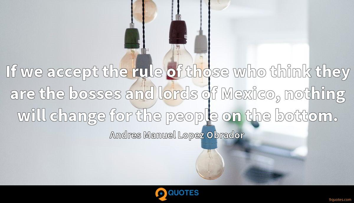 If we accept the rule of those who think they are the bosses and lords of Mexico, nothing will change for the people on the bottom.