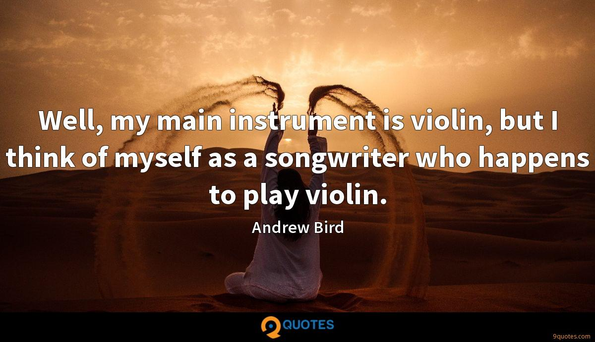 Well, my main instrument is violin, but I think of myself as a songwriter who happens to play violin.