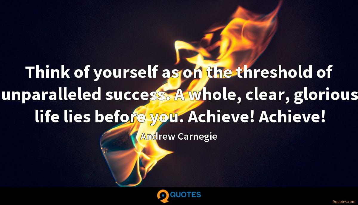 Think of yourself as on the threshold of unparalleled success. A whole, clear, glorious life lies before you. Achieve! Achieve!