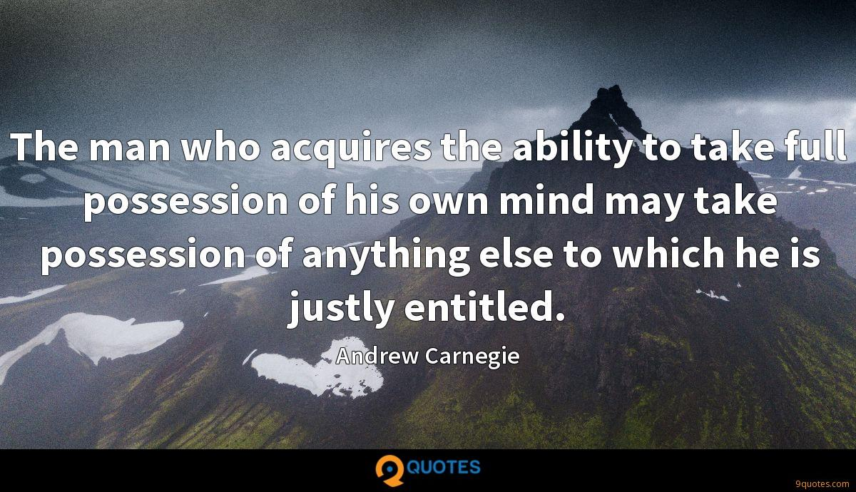 The man who acquires the ability to take full possession of his own mind may take possession of anything else to which he is justly entitled.