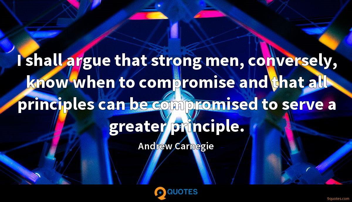 I shall argue that strong men, conversely, know when to compromise and that all principles can be compromised to serve a greater principle.