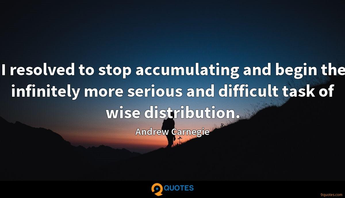 I resolved to stop accumulating and begin the infinitely more serious and difficult task of wise distribution.