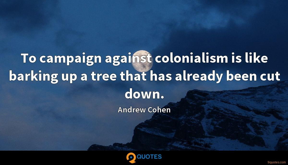 To campaign against colonialism is like barking up a tree that has already been cut down.