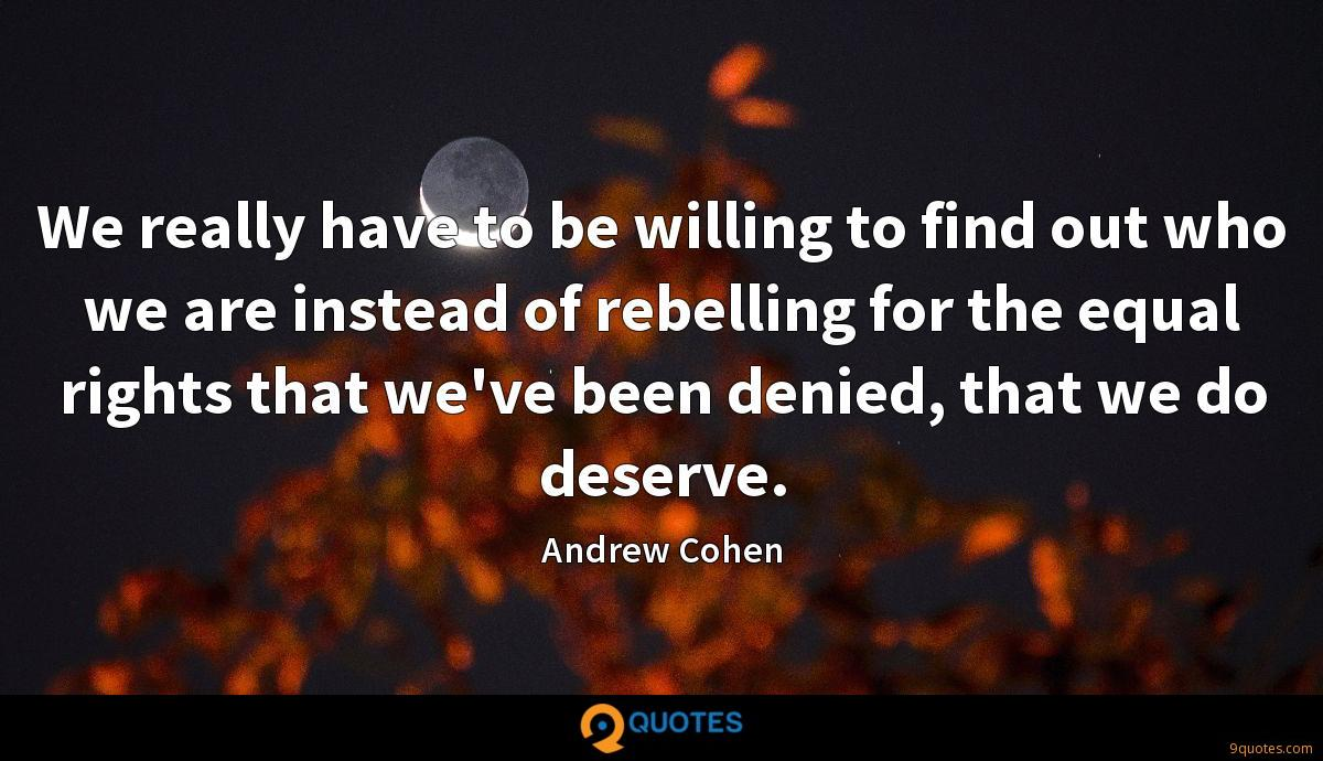 We really have to be willing to find out who we are instead of rebelling for the equal rights that we've been denied, that we do deserve.