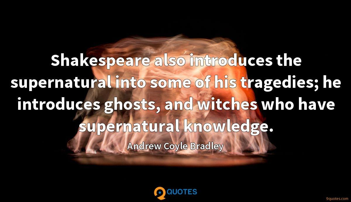 Shakespeare also introduces the supernatural into some of his tragedies; he introduces ghosts, and witches who have supernatural knowledge.
