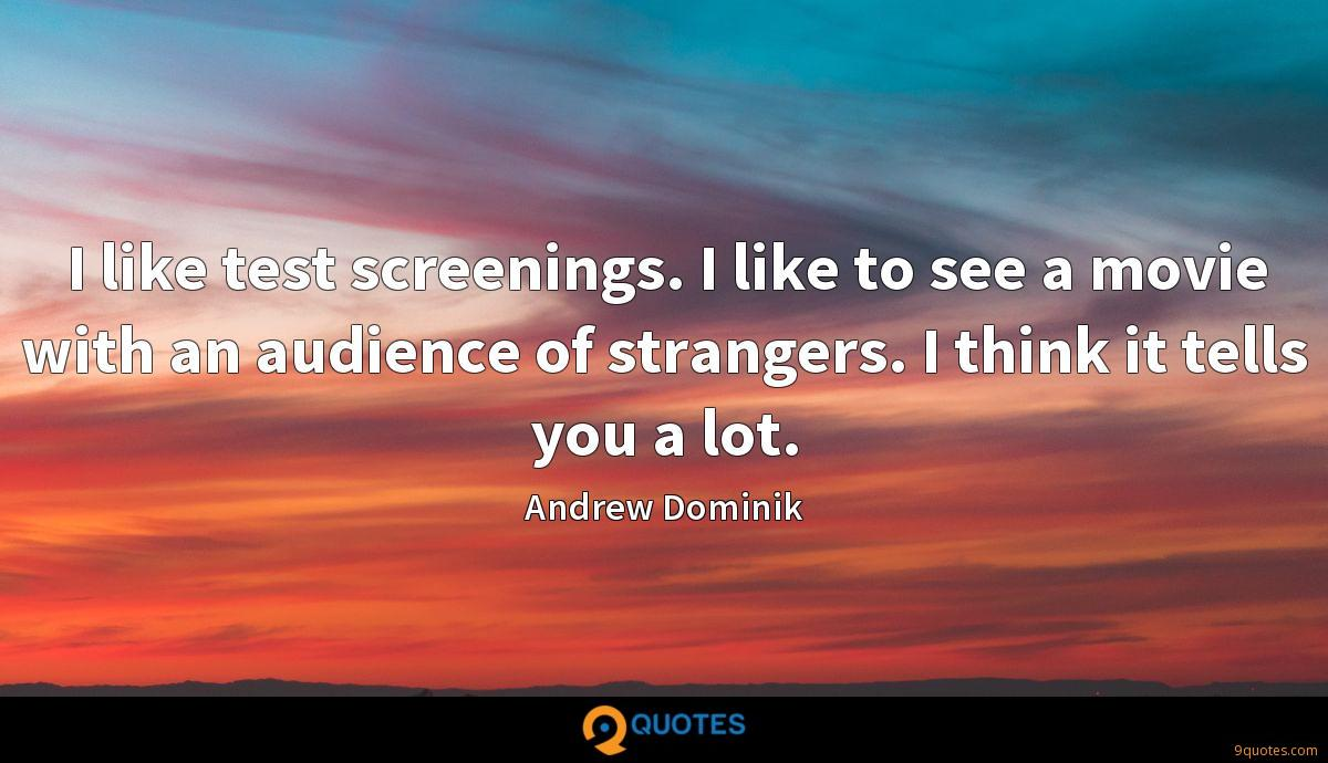 I like test screenings. I like to see a movie with an audience of strangers. I think it tells you a lot.