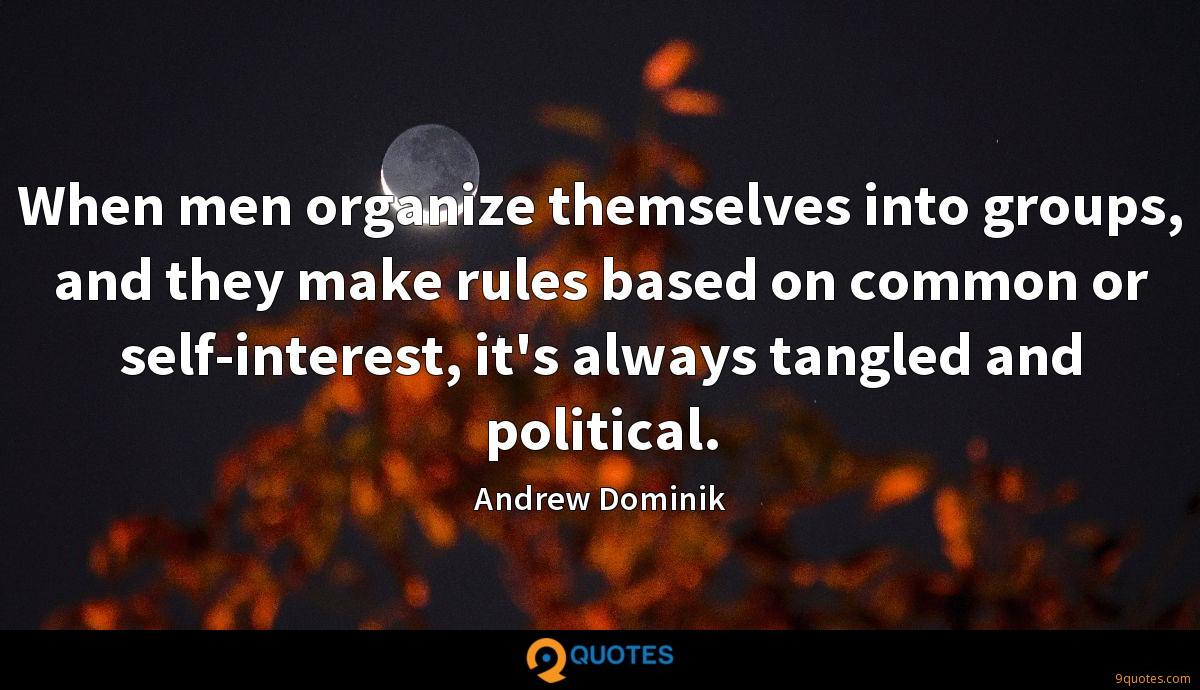 When men organize themselves into groups, and they make rules based on common or self-interest, it's always tangled and political.
