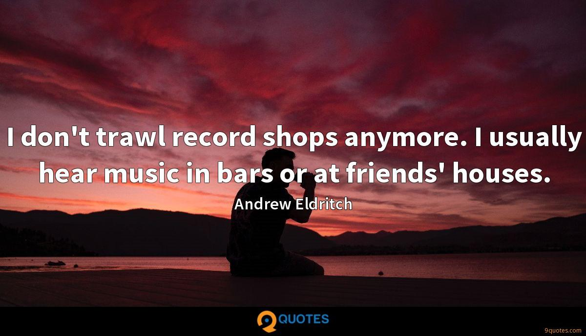 I don't trawl record shops anymore. I usually hear music in bars or at friends' houses.
