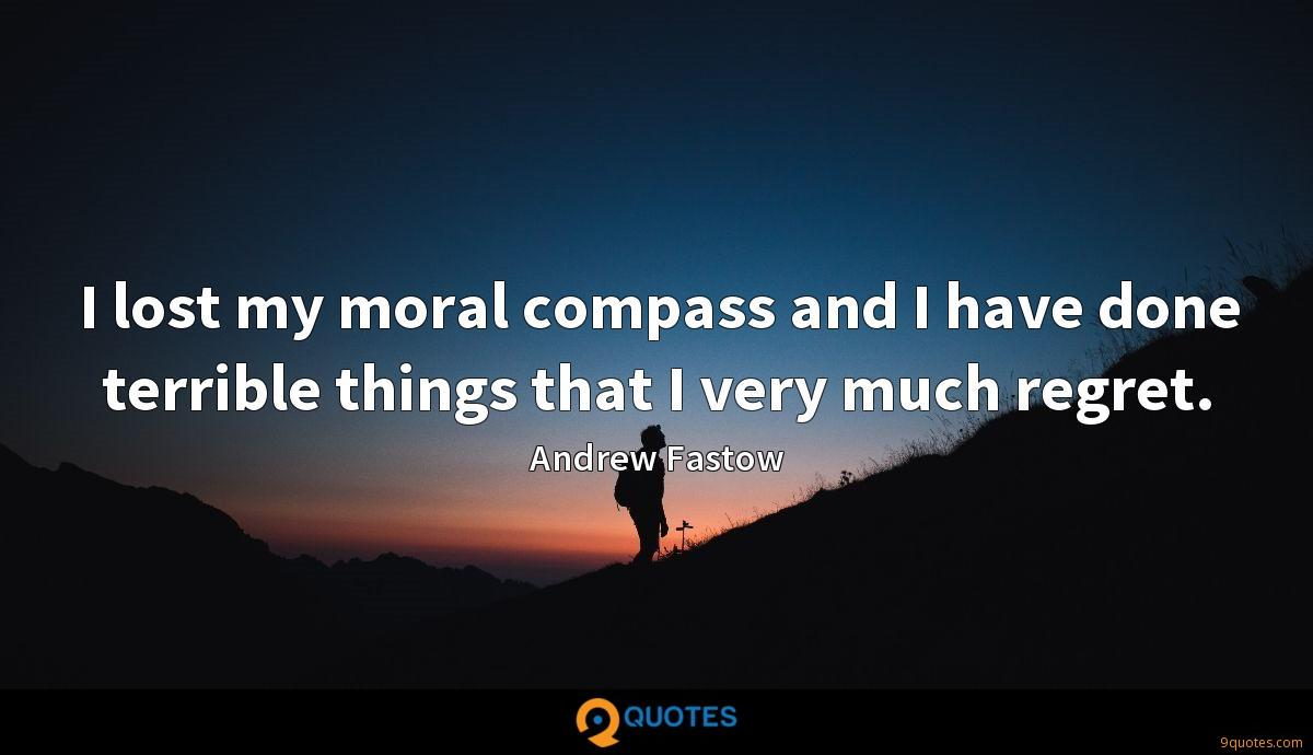 I lost my moral compass and I have done terrible things that I very much regret.
