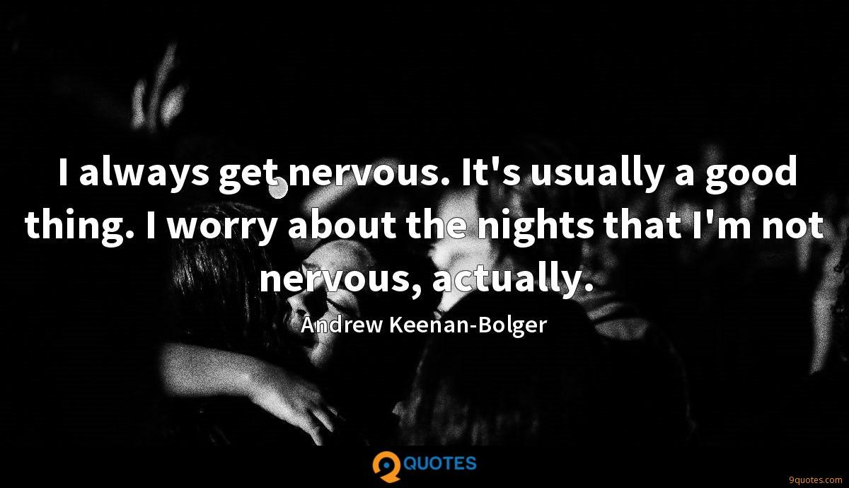 I always get nervous. It's usually a good thing. I worry about the nights that I'm not nervous, actually.