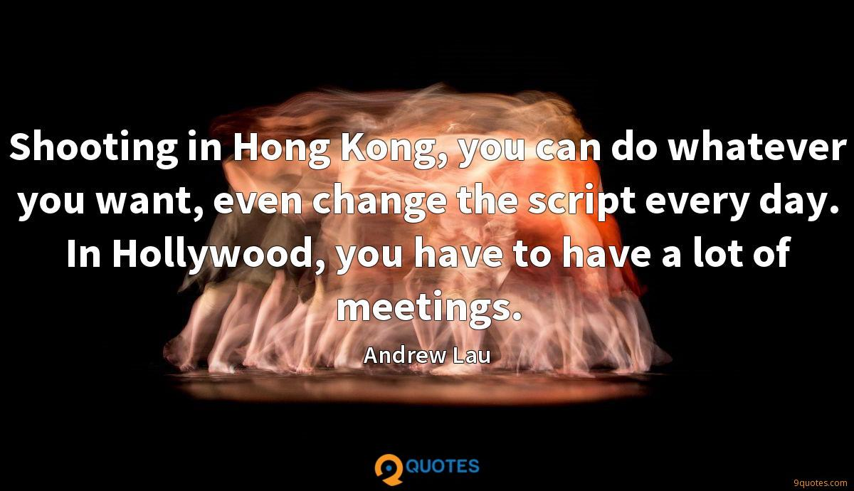 Shooting in Hong Kong, you can do whatever you want, even change the script every day. In Hollywood, you have to have a lot of meetings.